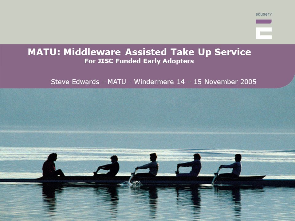 MATU: Middleware Assisted Take Up Service For JISC Funded Early Adopters Steve Edwards - MATU - Windermere 14 – 15 November 2005