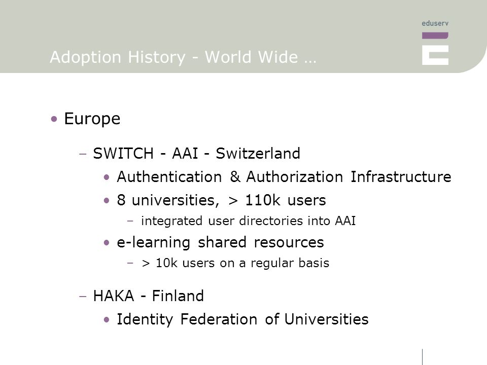 Adoption History - World Wide … Europe –SWITCH - AAI - Switzerland Authentication & Authorization Infrastructure 8 universities, > 110k users –integrated user directories into AAI e-learning shared resources –> 10k users on a regular basis –HAKA - Finland Identity Federation of Universities
