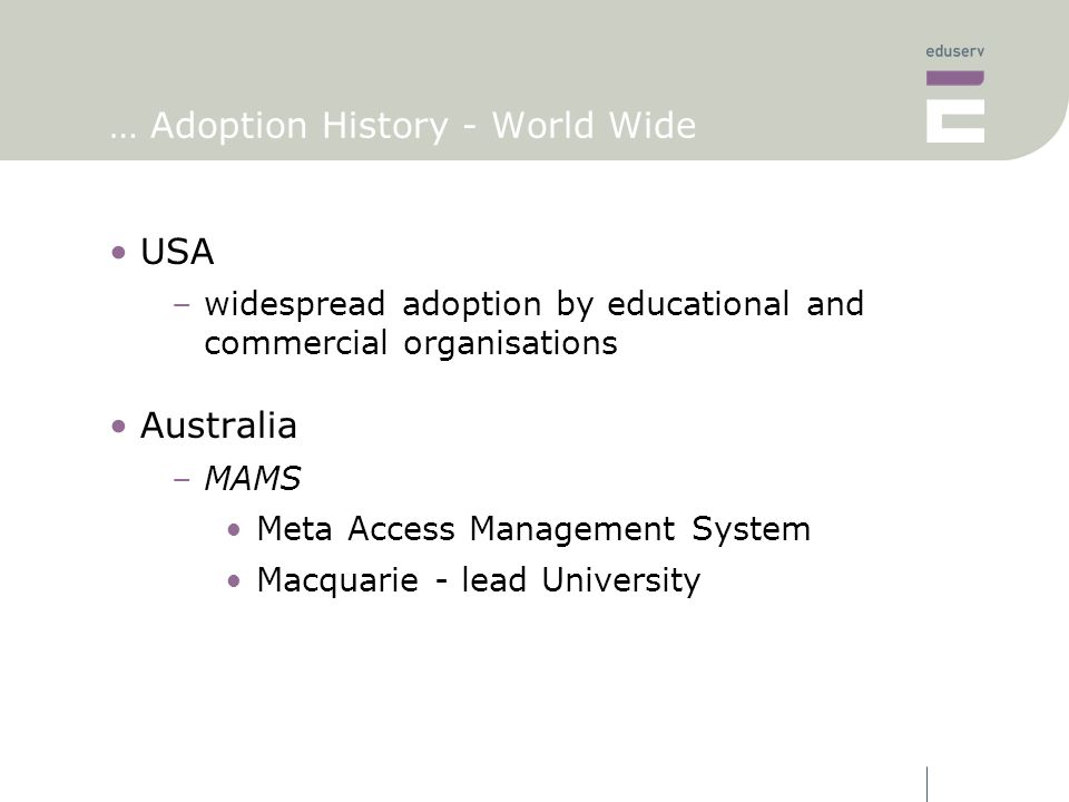 … Adoption History - World Wide USA –widespread adoption by educational and commercial organisations Australia –MAMS Meta Access Management System Macquarie - lead University