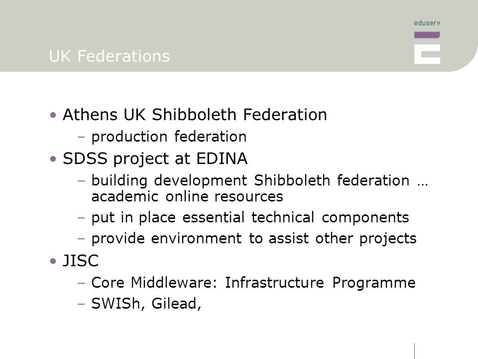 UK Federations Athens UK Shibboleth Federation –production federation SDSS project at EDINA –building development Shibboleth federation … academic online resources –put in place essential technical components –provide environment to assist other projects JISC –Core Middleware: Infrastructure Programme –SWISh, Gilead,