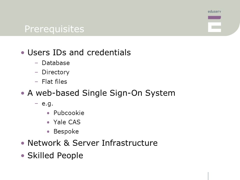 Prerequisites Users IDs and credentials –Database –Directory –Flat files A web-based Single Sign-On System –e.g.