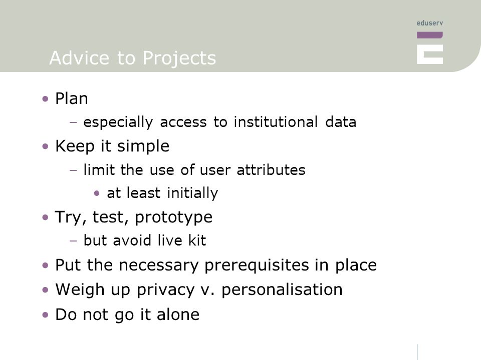 Advice to Projects Plan –especially access to institutional data Keep it simple –limit the use of user attributes at least initially Try, test, prototype –but avoid live kit Put the necessary prerequisites in place Weigh up privacy v.