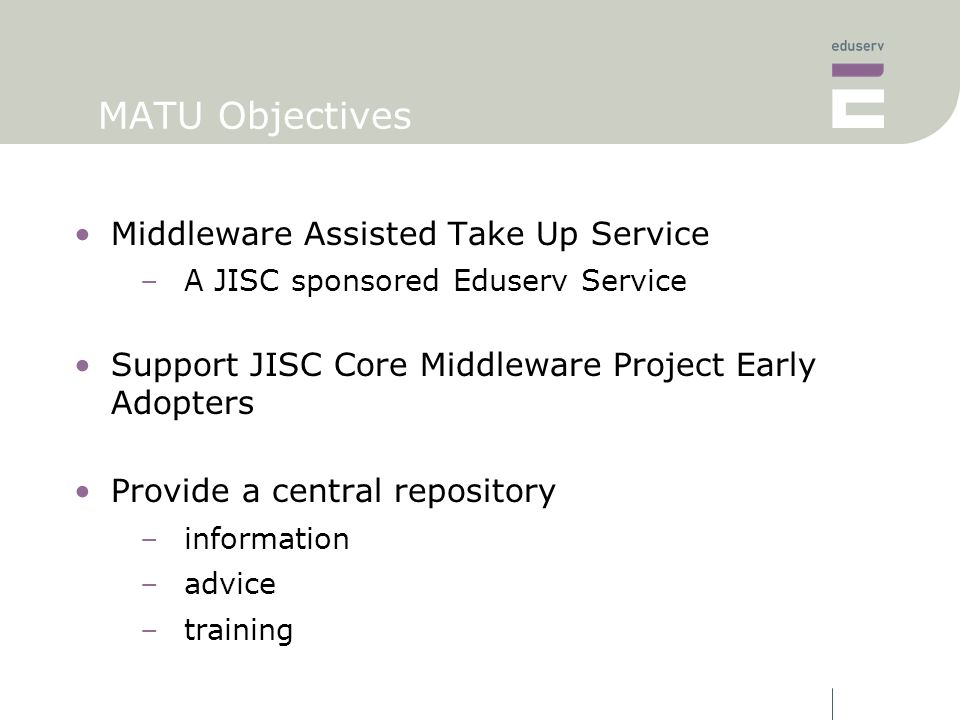 MATU Objectives Middleware Assisted Take Up Service –A JISC sponsored Eduserv Service Support JISC Core Middleware Project Early Adopters Provide a central repository –information –advice –training