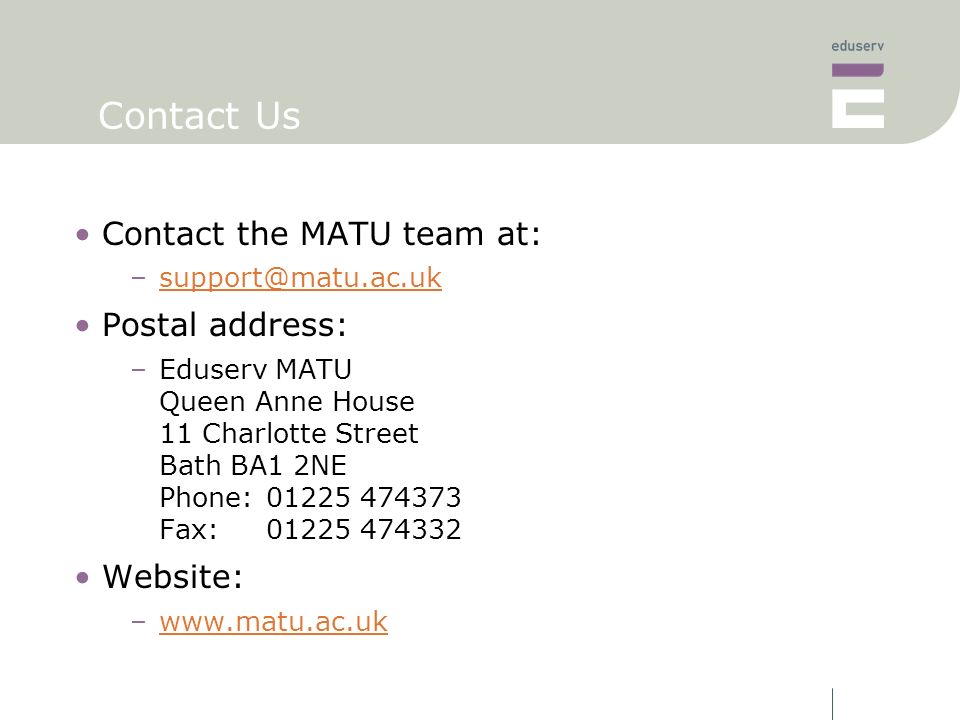 Contact Us Contact the MATU team at: –support@matu.ac.uksupport@matu.ac.uk Postal address: –Eduserv MATU Queen Anne House 11 Charlotte Street Bath BA1 2NE Phone:01225 474373 Fax:01225 474332 Website: –www.matu.ac.ukwww.matu.ac.uk