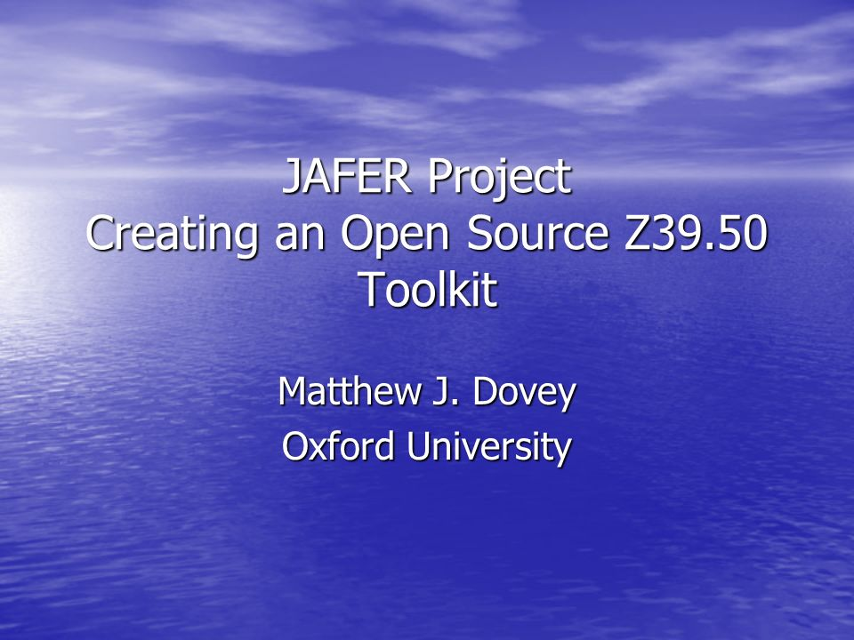 JAFER Project Creating an Open Source Z39.50 Toolkit Matthew J. Dovey Oxford University