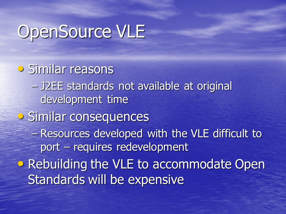 OpenSource VLE Similar reasons Similar reasons –J2EE standards not available at original development time Similar consequences Similar consequences –Resources developed with the VLE difficult to port – requires redevelopment Rebuilding the VLE to accommodate Open Standards will be expensive Rebuilding the VLE to accommodate Open Standards will be expensive