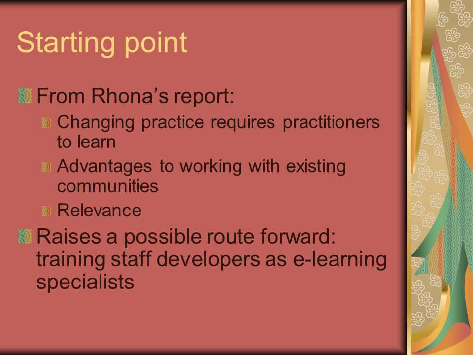 Starting point From Rhonas report: Changing practice requires practitioners to learn Advantages to working with existing communities Relevance Raises a possible route forward: training staff developers as e-learning specialists