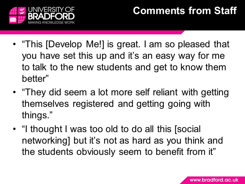 Comments from Staff This [Develop Me!] is great. I am so pleased that you have set this up and its an easy way for me to talk to the new students and