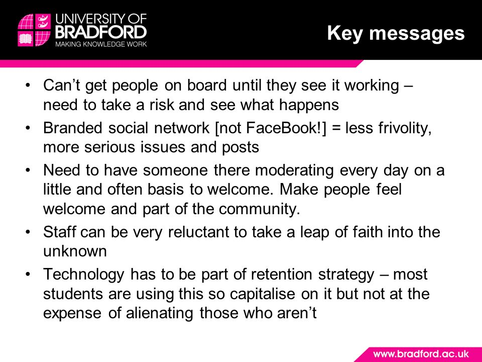 Key messages Cant get people on board until they see it working – need to take a risk and see what happens Branded social network [not FaceBook!] = less frivolity, more serious issues and posts Need to have someone there moderating every day on a little and often basis to welcome.