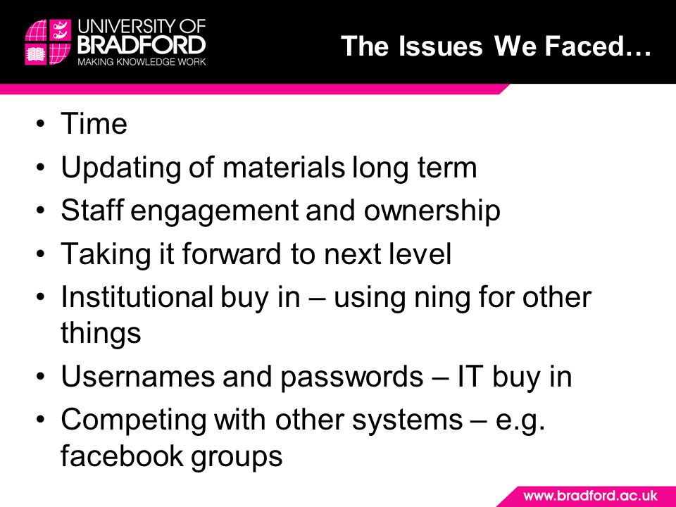 The Issues We Faced… Time Updating of materials long term Staff engagement and ownership Taking it forward to next level Institutional buy in – using ning for other things Usernames and passwords – IT buy in Competing with other systems – e.g.