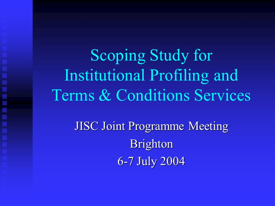 Scoping Study for Institutional Profiling and Terms & Conditions Services JISC Joint Programme Meeting Brighton 6-7 July 2004