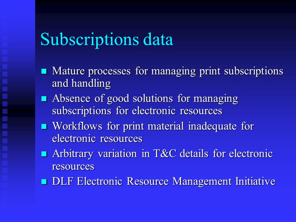 Subscriptions data Mature processes for managing print subscriptions and handling Mature processes for managing print subscriptions and handling Absence of good solutions for managing subscriptions for electronic resources Absence of good solutions for managing subscriptions for electronic resources Workflows for print material inadequate for electronic resources Workflows for print material inadequate for electronic resources Arbitrary variation in T&C details for electronic resources Arbitrary variation in T&C details for electronic resources DLF Electronic Resource Management Initiative DLF Electronic Resource Management Initiative