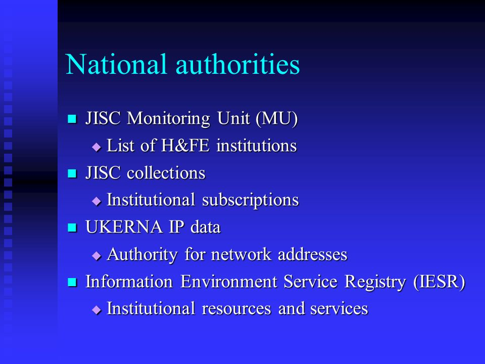 National authorities JISC Monitoring Unit (MU) JISC Monitoring Unit (MU) List of H&FE institutions List of H&FE institutions JISC collections JISC collections Institutional subscriptions Institutional subscriptions UKERNA IP data UKERNA IP data Authority for network addresses Authority for network addresses Information Environment Service Registry (IESR) Information Environment Service Registry (IESR) Institutional resources and services Institutional resources and services