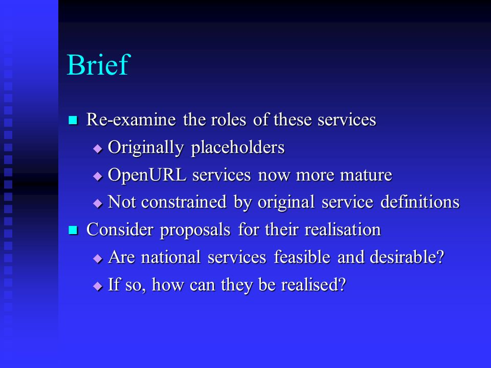 Brief Re-examine the roles of these services Re-examine the roles of these services Originally placeholders Originally placeholders OpenURL services now more mature OpenURL services now more mature Not constrained by original service definitions Not constrained by original service definitions Consider proposals for their realisation Consider proposals for their realisation Are national services feasible and desirable.