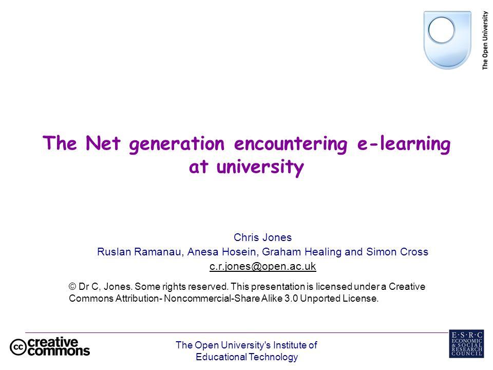 The Open University's Institute of Educational Technology The Net generation encountering e-learning at university Chris Jones Ruslan Ramanau, Anesa H