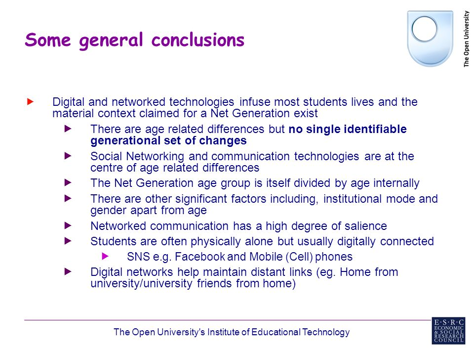 The Open University s Institute of Educational Technology Some general conclusions Digital and networked technologies infuse most students lives and the material context claimed for a Net Generation exist There are age related differences but no single identifiable generational set of changes Social Networking and communication technologies are at the centre of age related differences The Net Generation age group is itself divided by age internally There are other significant factors including, institutional mode and gender apart from age Networked communication has a high degree of salience Students are often physically alone but usually digitally connected SNS e.g.
