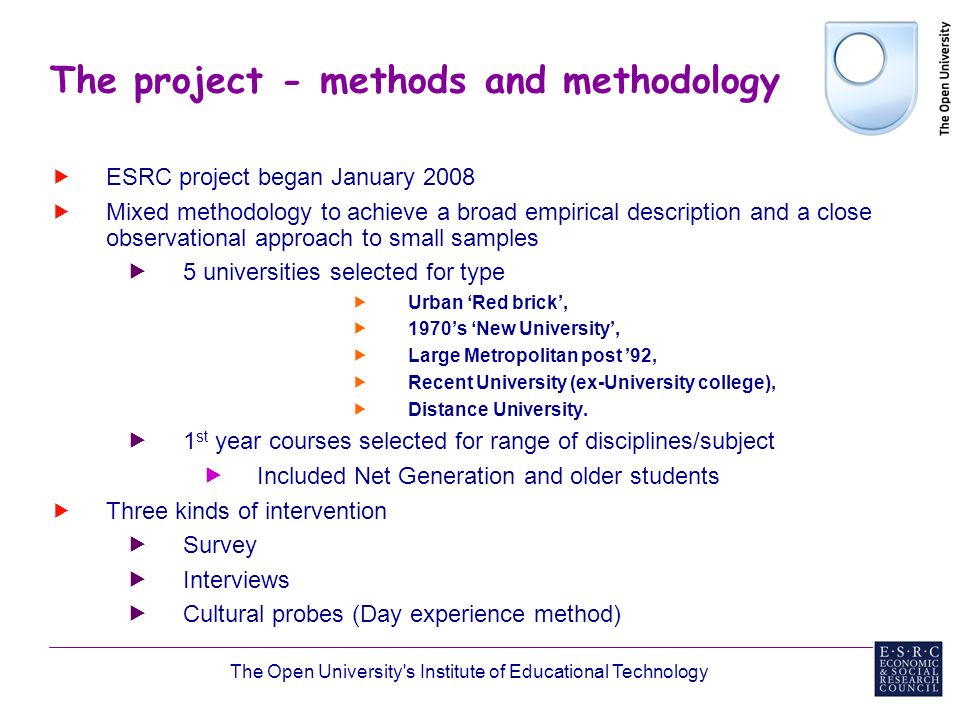 The Open University s Institute of Educational Technology The project - methods and methodology ESRC project began January 2008 Mixed methodology to achieve a broad empirical description and a close observational approach to small samples 5 universities selected for type Urban Red brick, 1970s New University, Large Metropolitan post 92, Recent University (ex-University college), Distance University.