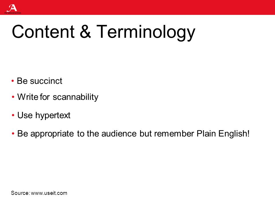 Content & Terminology Be succinct Write for scannability Use hypertext Be appropriate to the audience but remember Plain English.