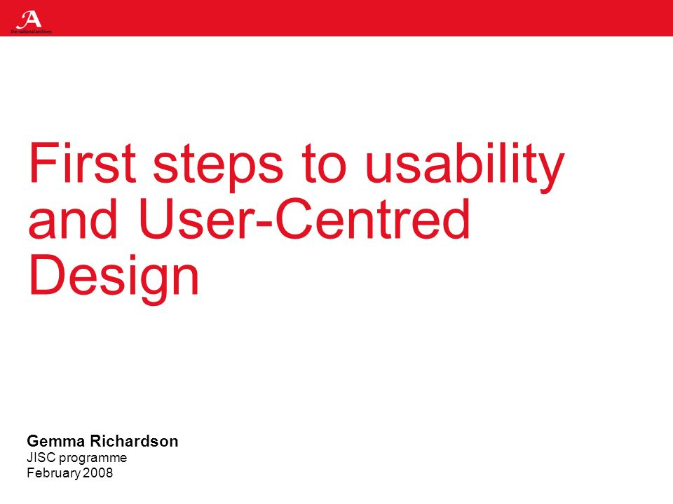 First steps to usability and User-Centred Design Gemma Richardson JISC programme February 2008