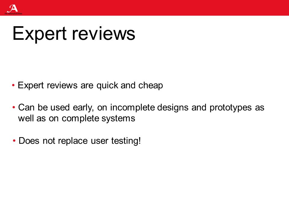 Expert reviews Expert reviews are quick and cheap Can be used early, on incomplete designs and prototypes as well as on complete systems Does not replace user testing!