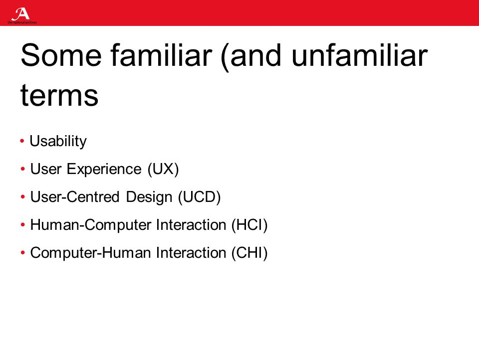 Some familiar (and unfamiliar terms Usability User Experience (UX) User-Centred Design (UCD) Human-Computer Interaction (HCI) Computer-Human Interaction (CHI)