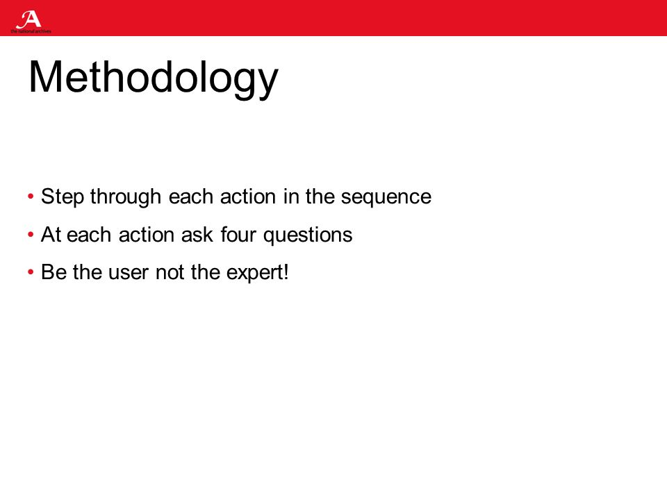 Methodology Step through each action in the sequence At each action ask four questions Be the user not the expert!