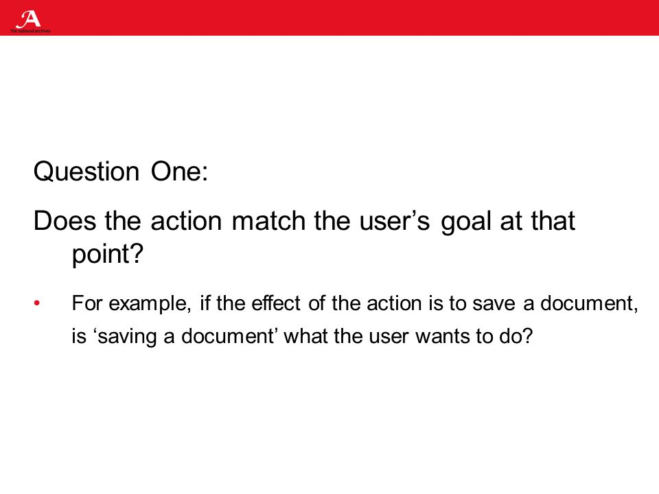 Question One: Does the action match the users goal at that point.