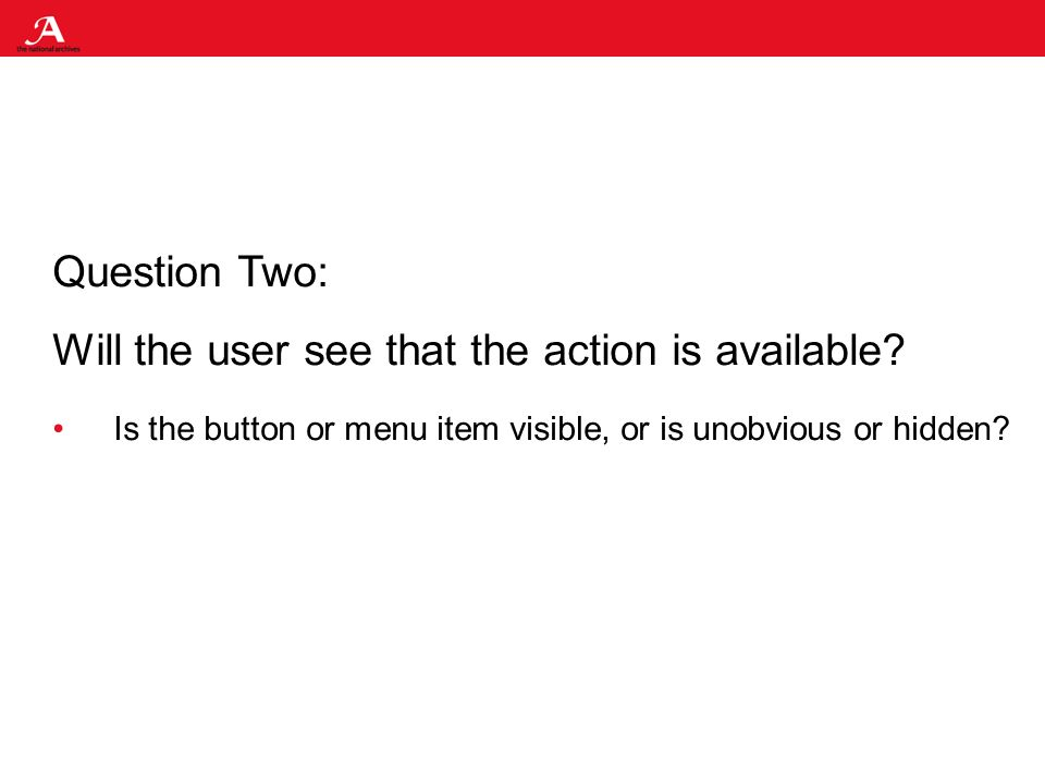 Question Two: Will the user see that the action is available.