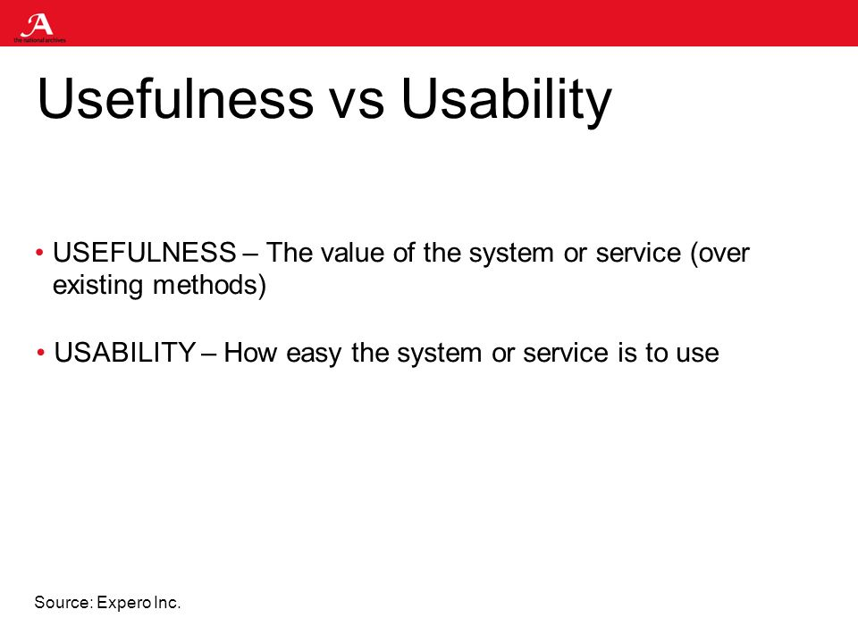 Usefulness vs Usability USEFULNESS – The value of the system or service (over existing methods) USABILITY – How easy the system or service is to use Source: Expero Inc.