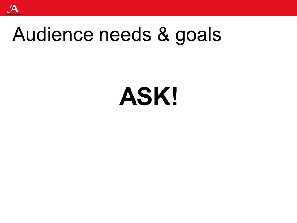 Audience needs & goals ASK!