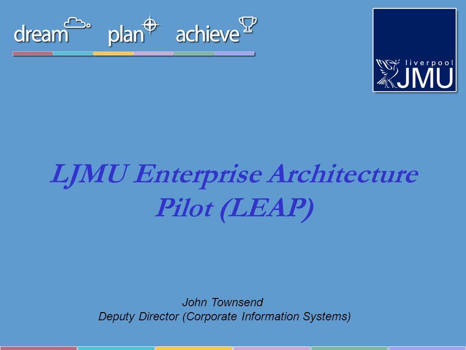 LJMU Enterprise Architecture Pilot (LEAP) John Townsend Deputy Director (Corporate Information Systems)