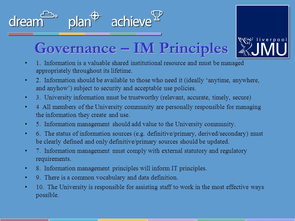 Governance – IM Principles 1. Information is a valuable shared institutional resource and must be managed appropriately throughout its lifetime. 2. In