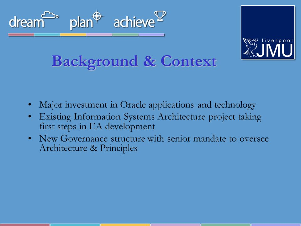 Background & Context Major investment in Oracle applications and technology Existing Information Systems Architecture project taking first steps in EA