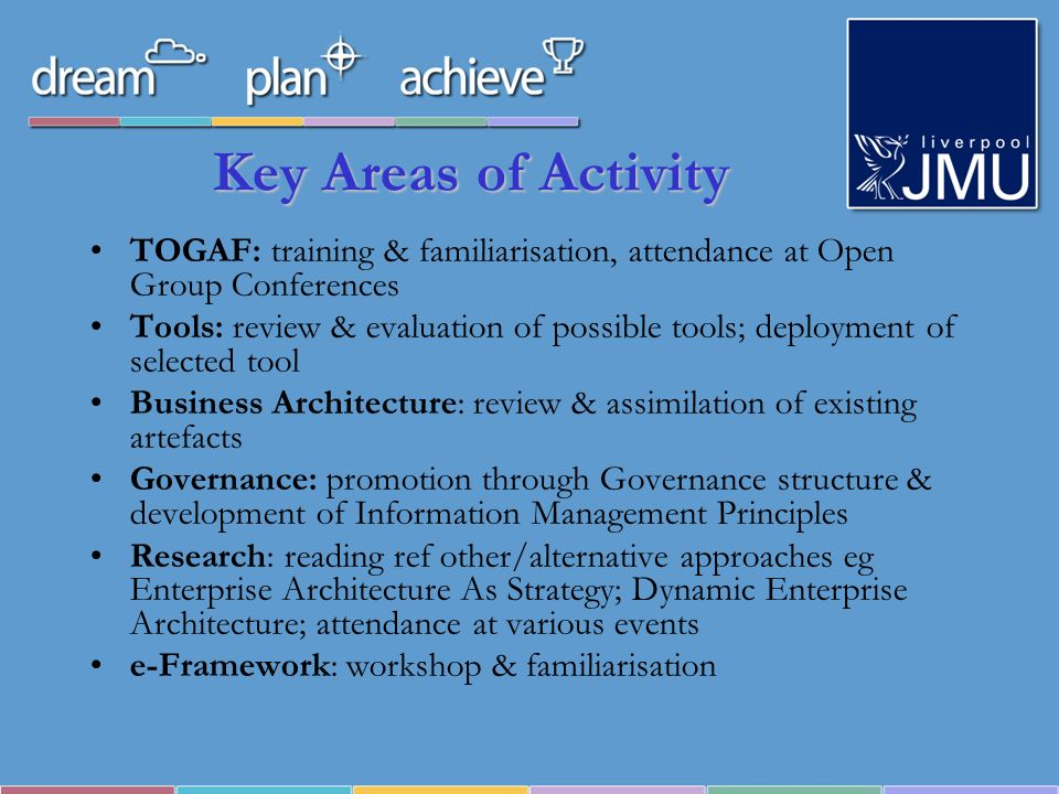 TOGAF TOGAF to EA like PRINCE2 to Project Management – seems too big, may be best treated as toolkit, use what works Is a process – fairly neutral on what an EA may look like, what tools may be used, practicalities of modelling The ADM seems to conflict with our use of MSP – from LJMU point of view, there is a point at which the ADM would hand over; equally, parts of the ADM seem to fall into the institutional strategic planning process Trick seems to be to align what youre already doing with the ADM and fill in the gaps, rather than start with a blank sheet of paper