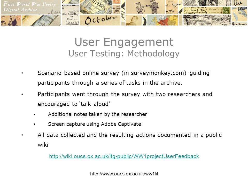 http://www.oucs.ox.ac.uk/ww1lit User Engagement User Testing: Methodology Scenario-based online survey (in surveymonkey.com) guiding participants through a series of tasks in the archive.