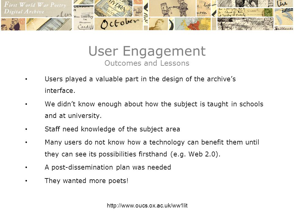 http://www.oucs.ox.ac.uk/ww1lit User Engagement Outcomes and Lessons Users played a valuable part in the design of the archives interface.