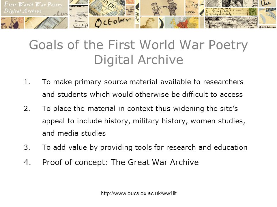 http://www.oucs.ox.ac.uk/ww1lit Goals of the First World War Poetry Digital Archive 1.To make primary source material available to researchers and students which would otherwise be difficult to access 2.To place the material in context thus widening the sites appeal to include history, military history, women studies, and media studies 3.To add value by providing tools for research and education 4.Proof of concept: The Great War Archive