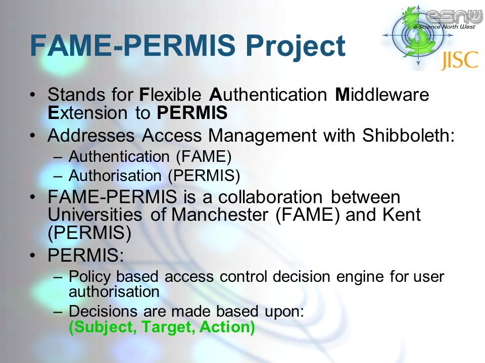 FAME-PERMIS Project Stands for Flexible Authentication Middleware Extension to PERMIS Addresses Access Management with Shibboleth: –Authentication (FAME) –Authorisation (PERMIS) FAME-PERMIS is a collaboration between Universities of Manchester (FAME) and Kent (PERMIS) PERMIS: –Policy based access control decision engine for user authorisation –Decisions are made based upon: (Subject, Target, Action)