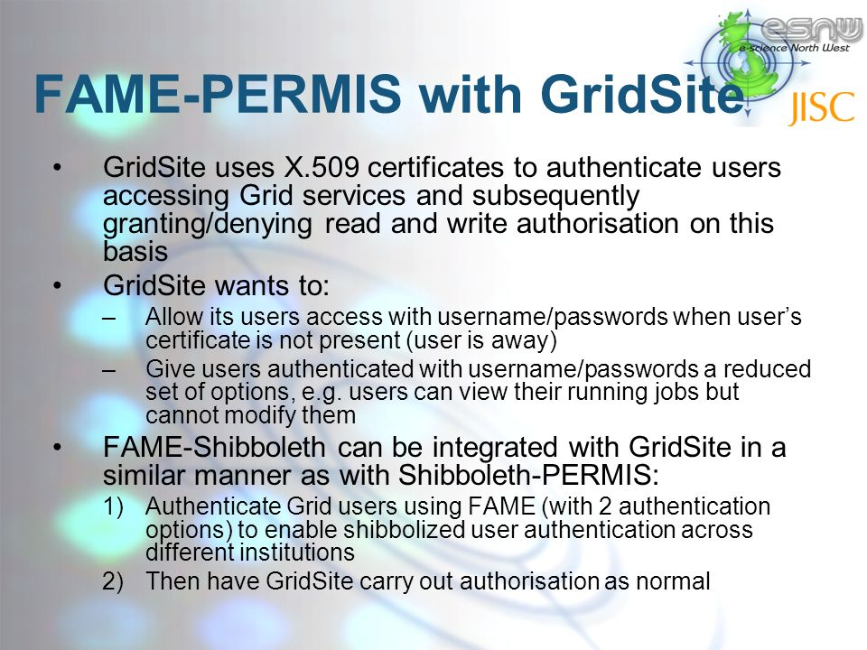 FAME-PERMIS with GridSite GridSite uses X.509 certificates to authenticate users accessing Grid services and subsequently granting/denying read and write authorisation on this basis GridSite wants to: –Allow its users access with username/passwords when users certificate is not present (user is away) –Give users authenticated with username/passwords a reduced set of options, e.g.
