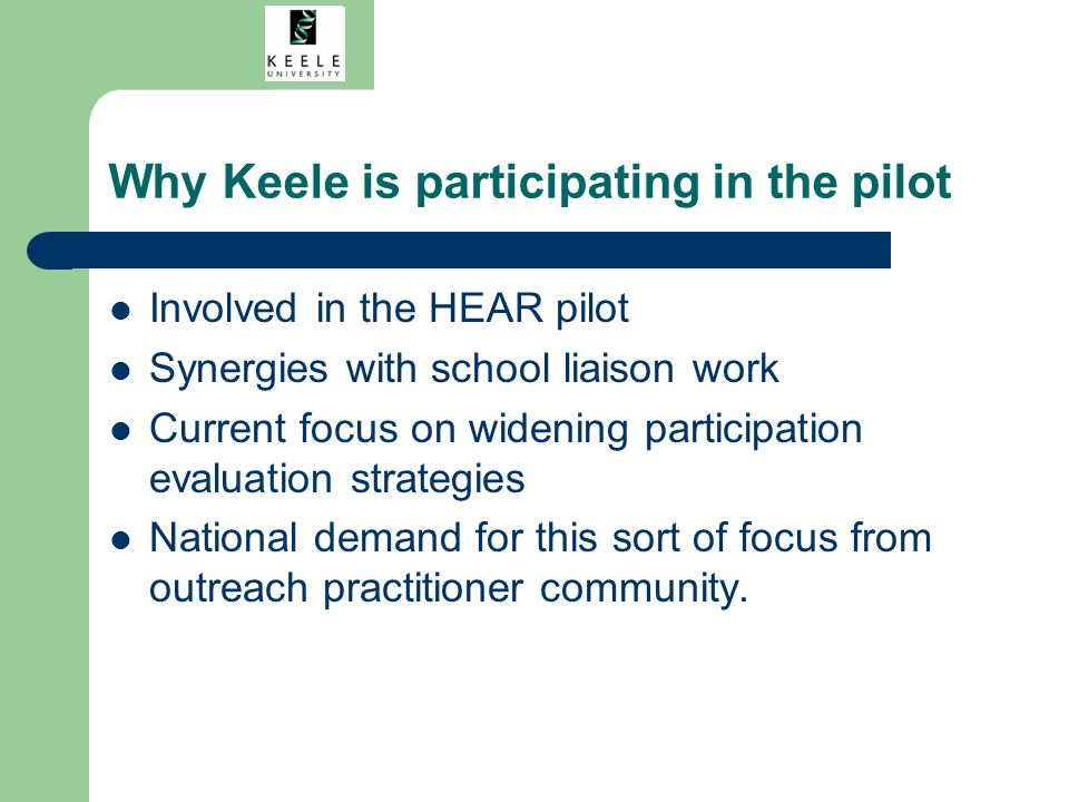 Why Keele is participating in the pilot Involved in the HEAR pilot Synergies with school liaison work Current focus on widening participation evaluation strategies National demand for this sort of focus from outreach practitioner community.