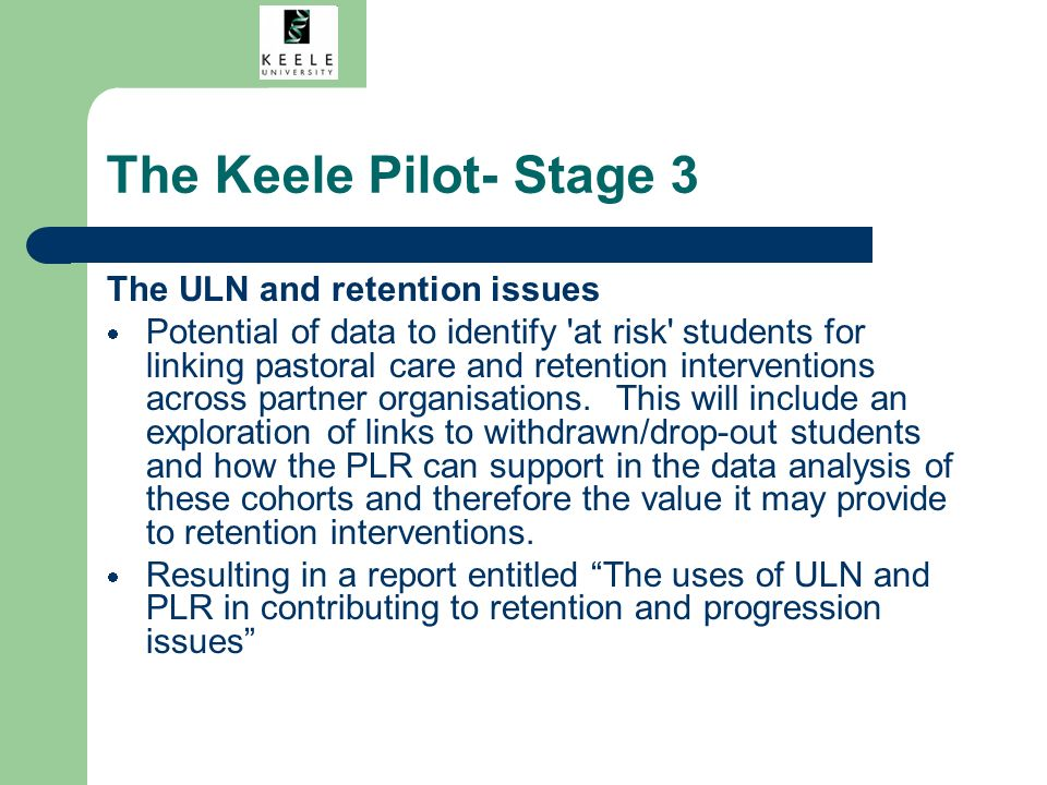 The Keele Pilot- Stage 3 The ULN and retention issues Potential of data to identify at risk students for linking pastoral care and retention interventions across partner organisations.