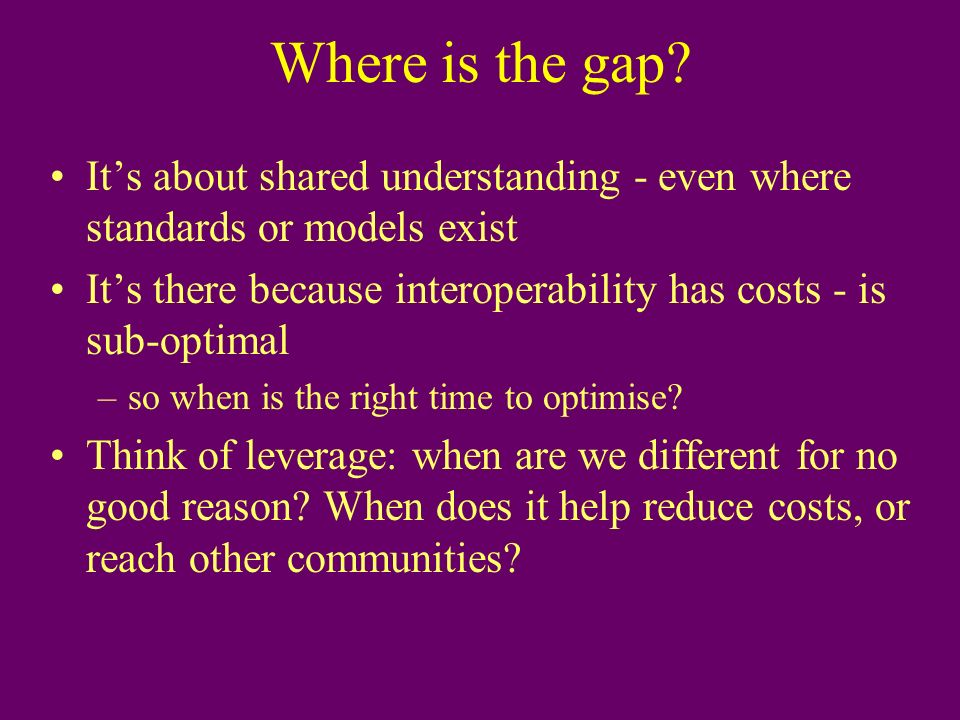 Where is the gap? Its about shared understanding - even where standards or models exist Its there because interoperability has costs - is sub-optimal