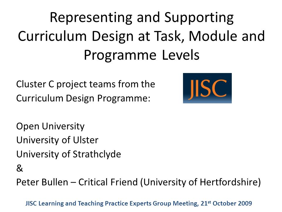 Representing and Supporting Curriculum Design at Task, Module and Programme Levels Cluster C project teams from the Curriculum Design Programme: Open University University of Ulster University of Strathclyde & Peter Bullen – Critical Friend (University of Hertfordshire) JISC Learning and Teaching Practice Experts Group Meeting, 21 st October 2009
