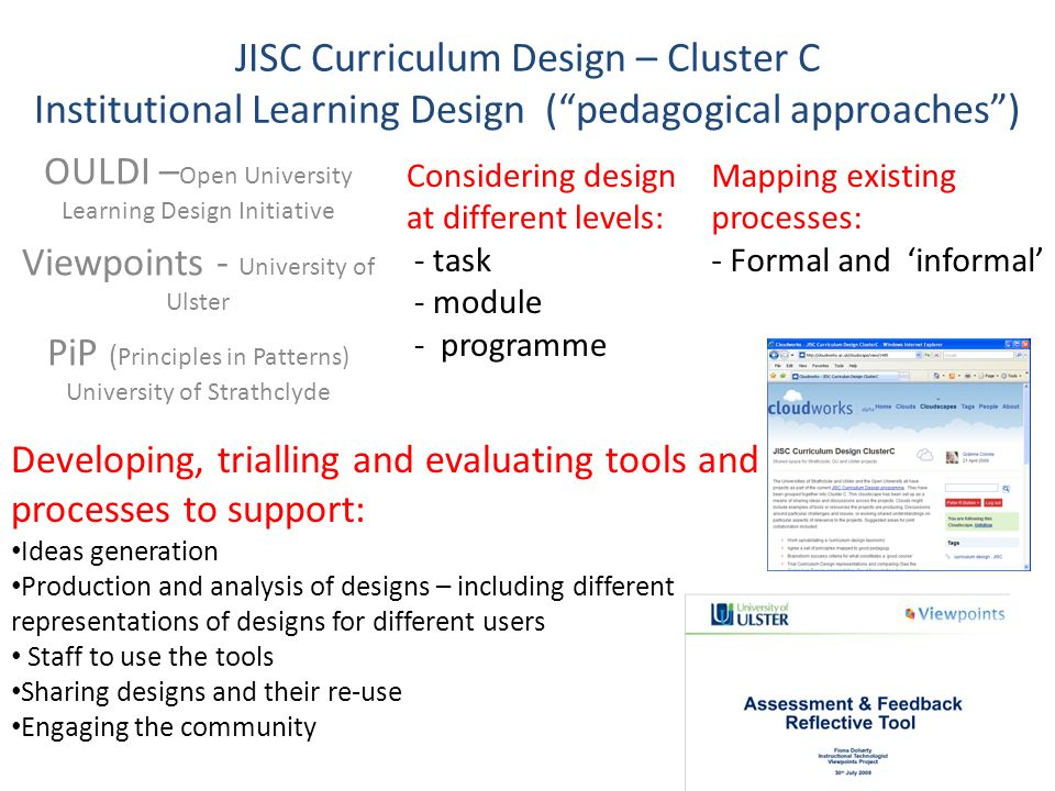 JISC Curriculum Design – Cluster C Institutional Learning Design (pedagogical approaches) OULDI – Open University Learning Design Initiative Viewpoints - University of Ulster PiP ( Principles in Patterns) University of Strathclyde Considering design at different levels: - task - module - programme Developing, trialling and evaluating tools and processes to support: Ideas generation Production and analysis of designs – including different representations of designs for different users Staff to use the tools Sharing designs and their re-use Engaging the community Mapping existing processes: - Formal and informal