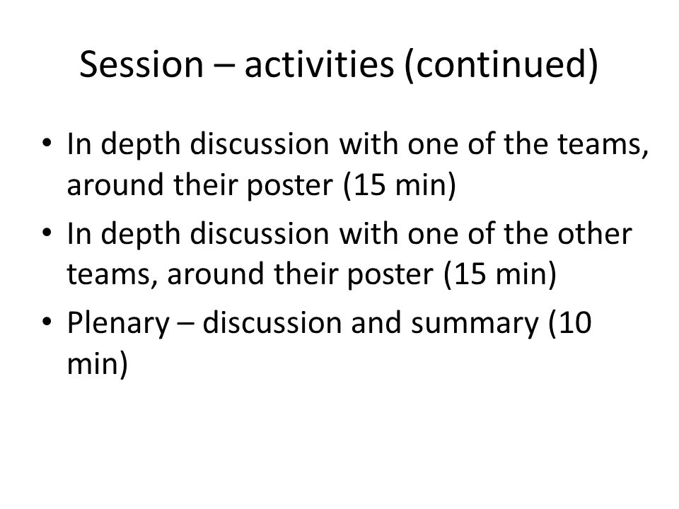 Session – activities (continued) In depth discussion with one of the teams, around their poster (15 min) In depth discussion with one of the other teams, around their poster (15 min) Plenary – discussion and summary (10 min)