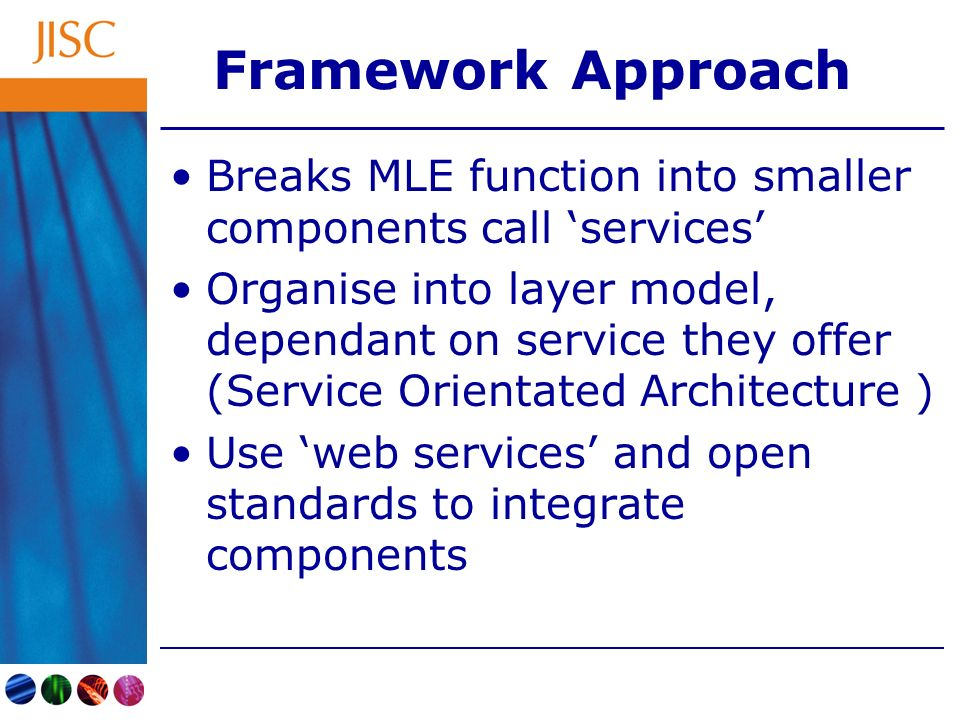 Framework Approach Breaks MLE function into smaller components call services Organise into layer model, dependant on service they offer (Service Orientated Architecture ) Use web services and open standards to integrate components