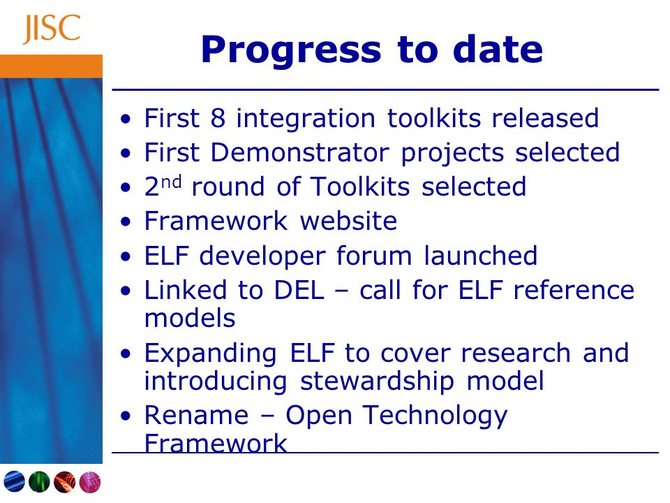 Progress to date First 8 integration toolkits released First Demonstrator projects selected 2 nd round of Toolkits selected Framework website ELF developer forum launched Linked to DEL – call for ELF reference models Expanding ELF to cover research and introducing stewardship model Rename – Open Technology Framework