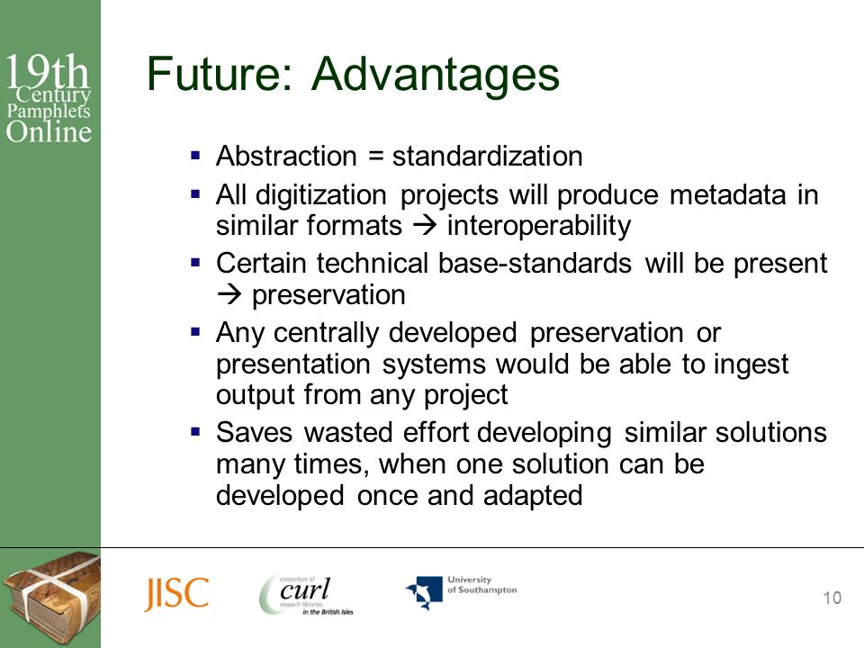 10 Future: Advantages Abstraction = standardization All digitization projects will produce metadata in similar formats interoperability Certain technical base-standards will be present preservation Any centrally developed preservation or presentation systems would be able to ingest output from any project Saves wasted effort developing similar solutions many times, when one solution can be developed once and adapted