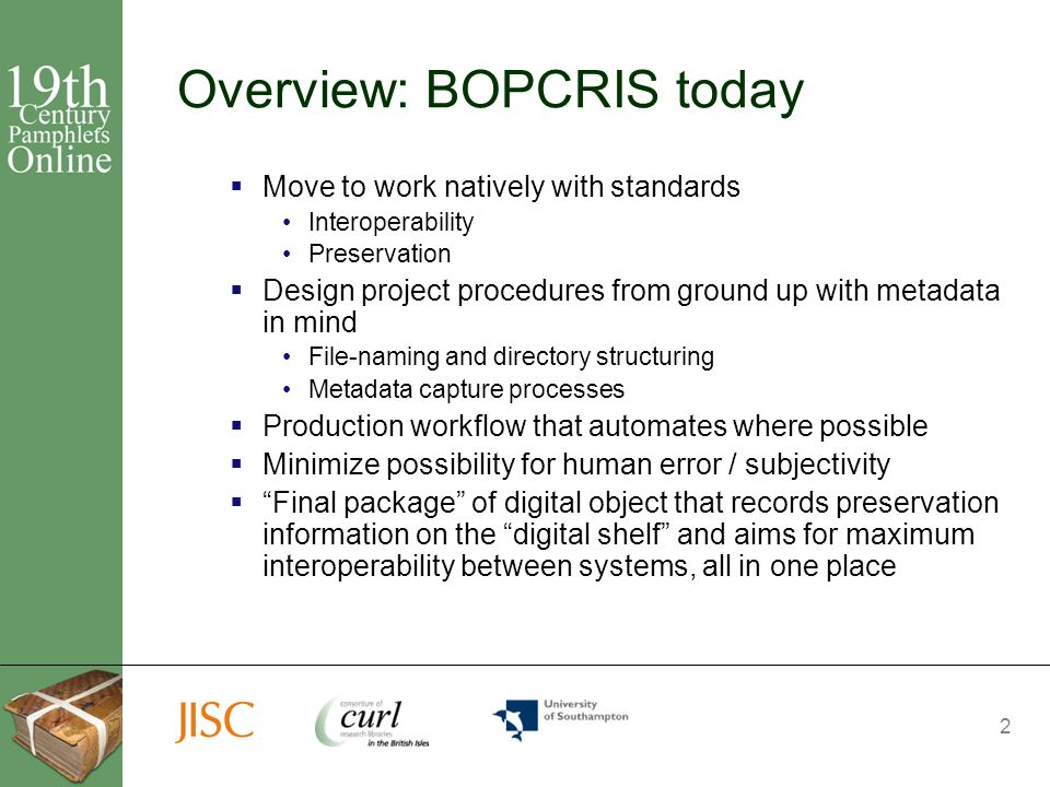 2 Overview: BOPCRIS today Move to work natively with standards Interoperability Preservation Design project procedures from ground up with metadata in mind File-naming and directory structuring Metadata capture processes Production workflow that automates where possible Minimize possibility for human error / subjectivity Final package of digital object that records preservation information on the digital shelf and aims for maximum interoperability between systems, all in one place