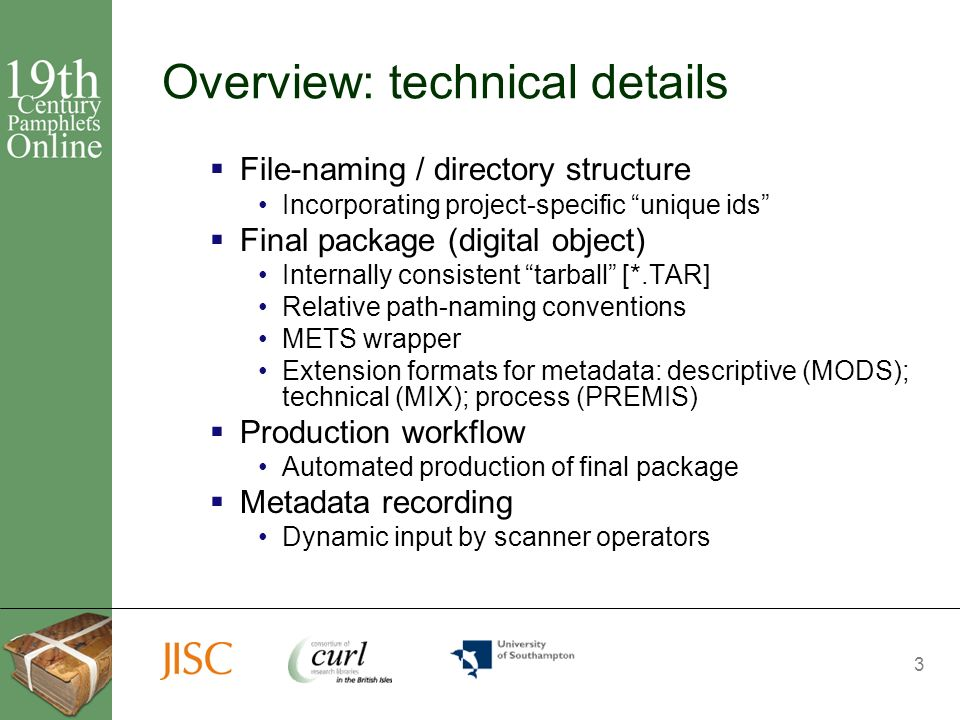 3 Overview: technical details File-naming / directory structure Incorporating project-specific unique ids Final package (digital object) Internally consistent tarball [*.TAR] Relative path-naming conventions METS wrapper Extension formats for metadata: descriptive (MODS); technical (MIX); process (PREMIS) Production workflow Automated production of final package Metadata recording Dynamic input by scanner operators